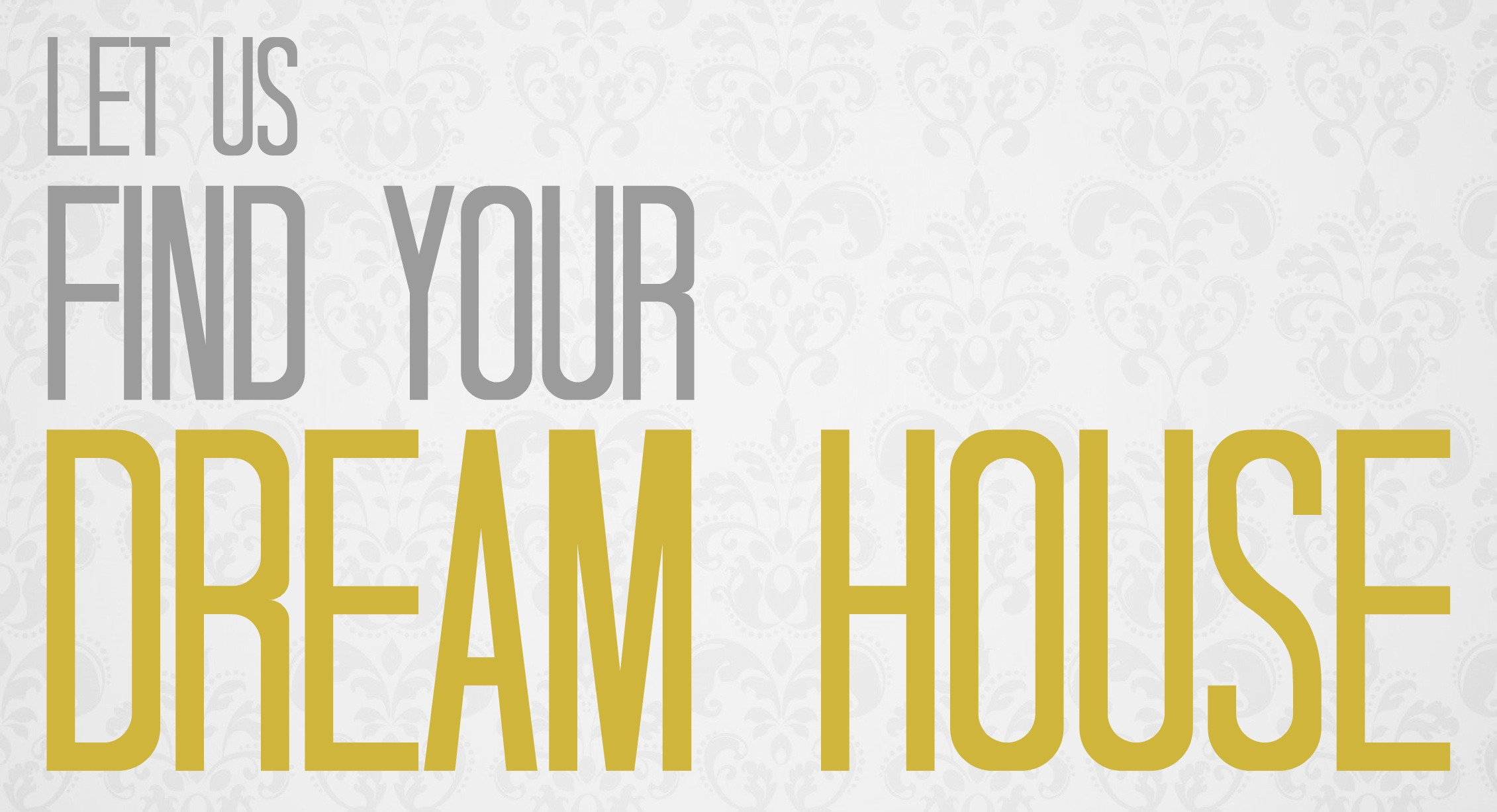 LET US FIND YOUR DREAM HOUSE